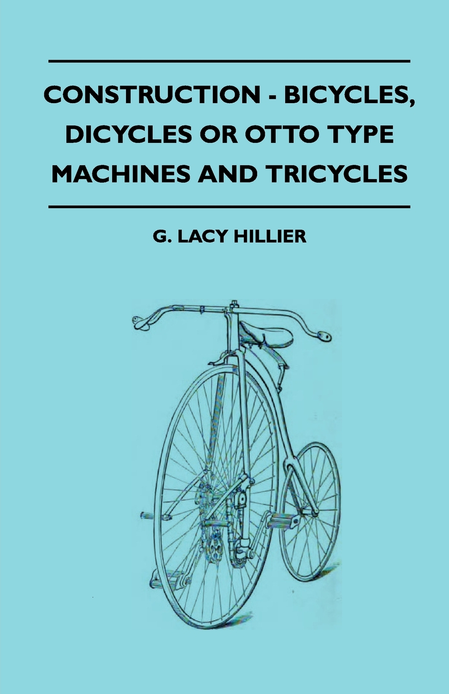 Construction - Bicycles, Dicycles Or Otto Type Machines And Tricycles By: G. Lacy Hillier,