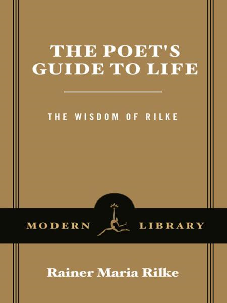 The Poet's Guide to Life By: Rainer Maria Rilke