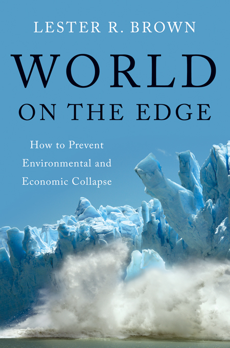 World on the Edge: How to Prevent Environmental and Economic Collapse By: Lester R. Brown