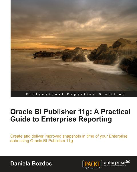 Oracle BI Publisher 11g: A Practical Guide to Enterprise Reporting By: Daniela Bozdoc