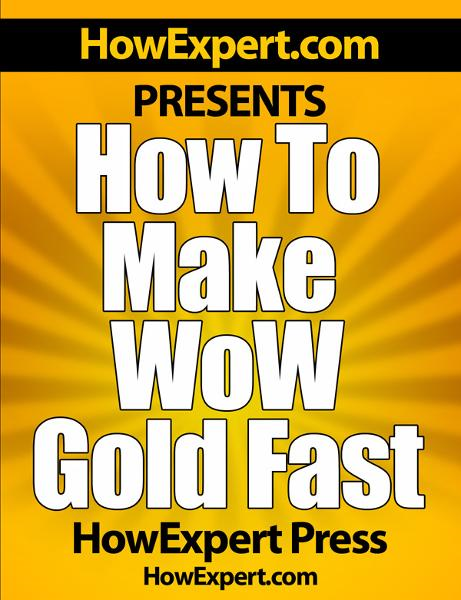 How To Make WoW Gold Fast: Your Step-By-Step Guide To Making Gold In World Of Warcraft By: HowExpert Press
