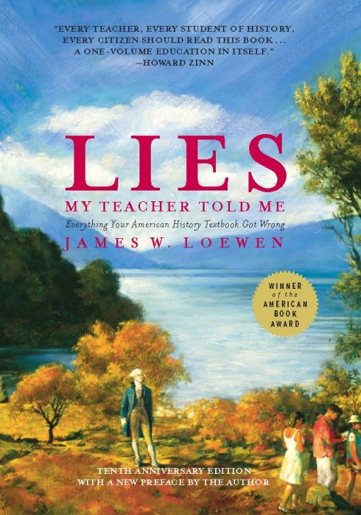 Lies My Teacher Told Me: Everything Your American History Textbook Got Wrong By: James W. Loewen