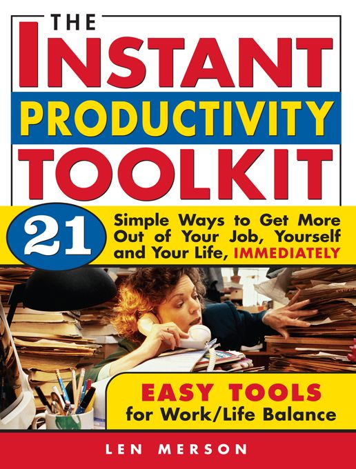 Instant Productivity Toolkit: 21 Simple Ways to Get More Out of Your Job, Yourself and Your Life, Immediately