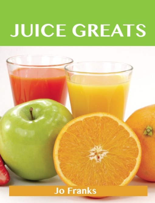 Juice Greats: Delicious Juice  Recipes, The Top Juice Recipes By: Franks, Jo