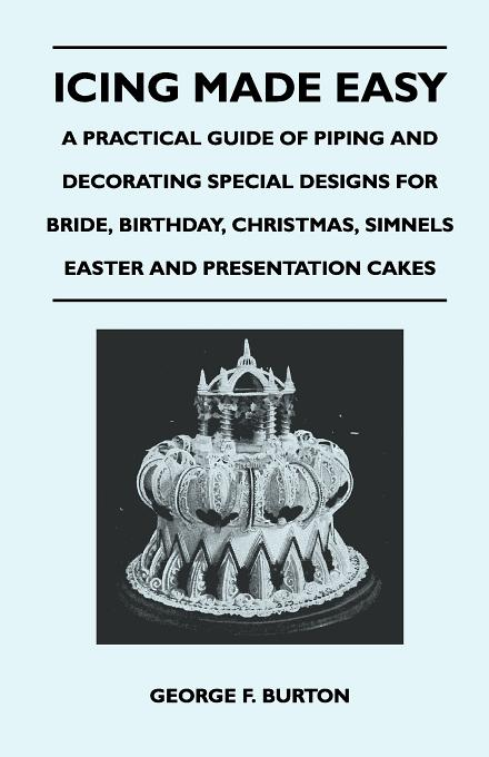 Icing Made Easy - A Practical Guide of Piping and Decorating Special Designs for Bride, Birthday, Christmas, Simnels Easter and Presentation Cakes By: George F. Burton,