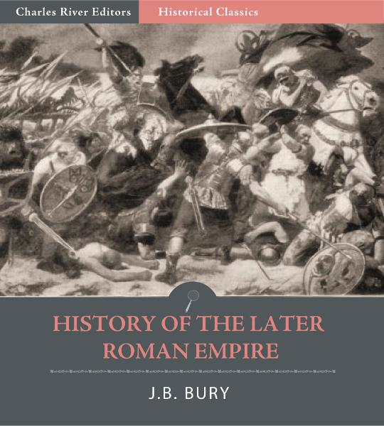 History of the Later Roman Empire: All Volumes By: J.B. Bury