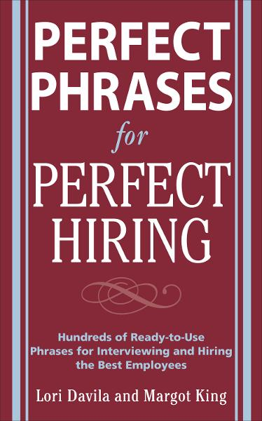 Perfect Phrases for Perfect Hiring: Hundreds of Ready-to-Use Phrases for Interviewing and Hiring the Best Employees Every Time By: Lori Davila,Margot King