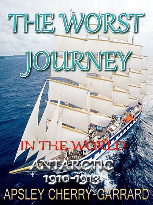 THE WORST JOURNEY IN THE WORLD ANTARCTIC 1910-1913 By: APSLEY CHERRY-GARRARD