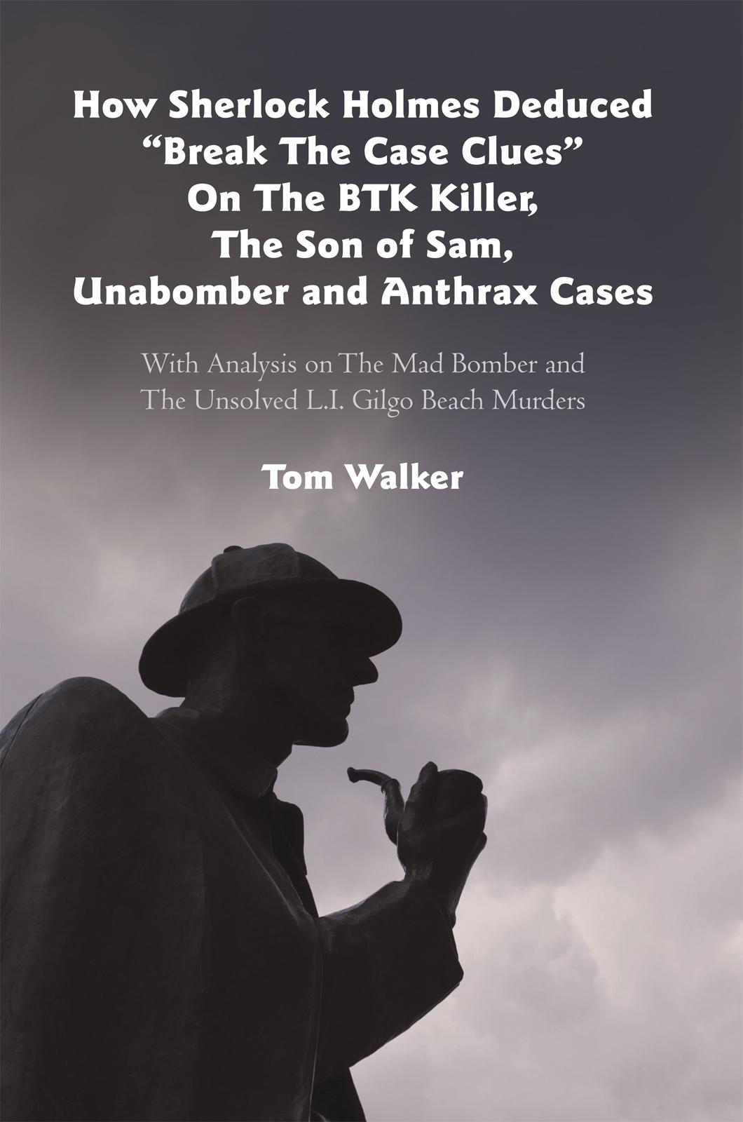 "How Sherlock Holmes Deduced ""Break The Case Clues"" On The BTK Killer, The Son of Sam, Unabomber and Anthrax Cases By: Tom Walker"