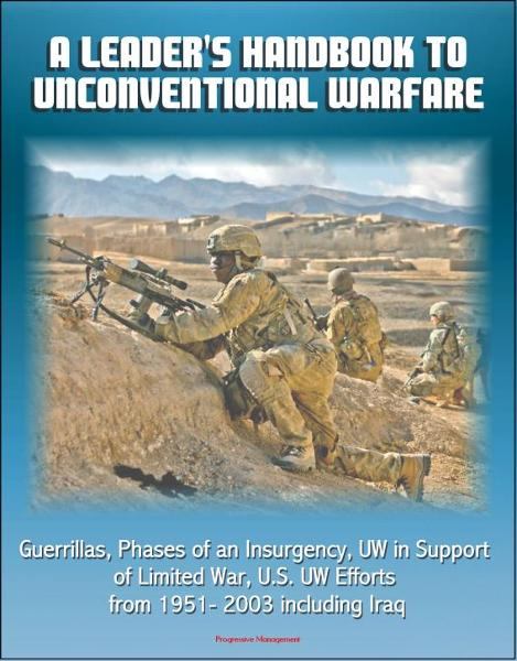 A Leader's Handbook to Unconventional Warfare: Guerrillas, Phases of an Insurgency, UW in Support of Limited War, U.S. UW Efforts from 1951- 2003 including Iraq By: Progressive Management