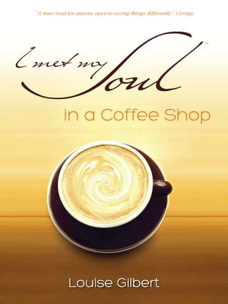 I met my Soul in a Coffee Shop By: Louise Gilbert