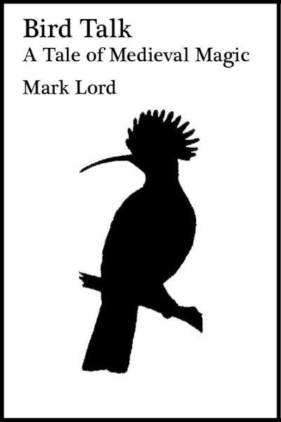 Bird Talk: A Tale of Medieval Magic By: Mark Lord