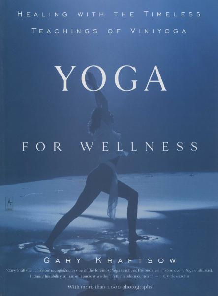 Yoga for Wellness: Healing with the Timeless Teachings of Viniyoga By: Gary Kraftsow