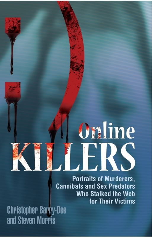 Online Killers: Portraits of Murderers, Cannibals and Sex Predators Who Stalked the Web for Their Victims