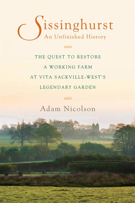 Sissinghurst, An Unfinished History: The Quest to Restore a Working Farm at Vita Sackville-West's Legendary Garden By: Adam Nicolson