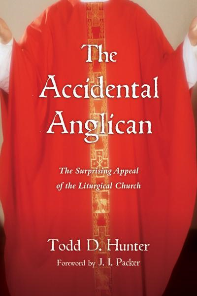 The Accidental Anglican: The Surprising Appeal of the Liturgical Church By: J. I. Packer,Todd D. Hunter