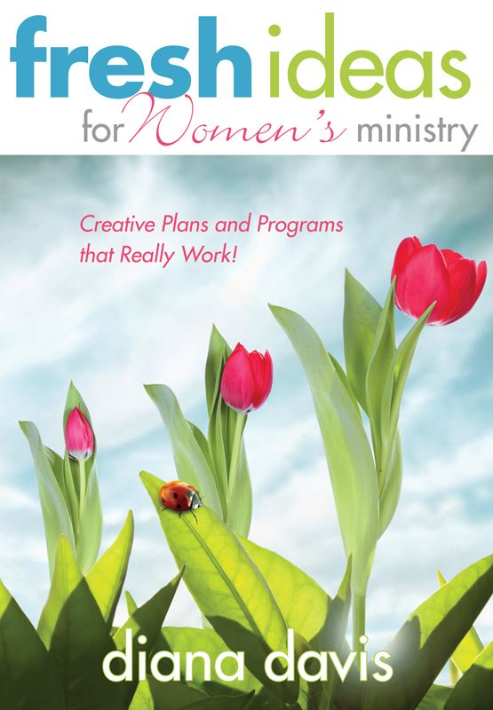 Fresh Ideas For Women's Ministry: Creative Plans and Programs that Really Work! By: Diana Davis