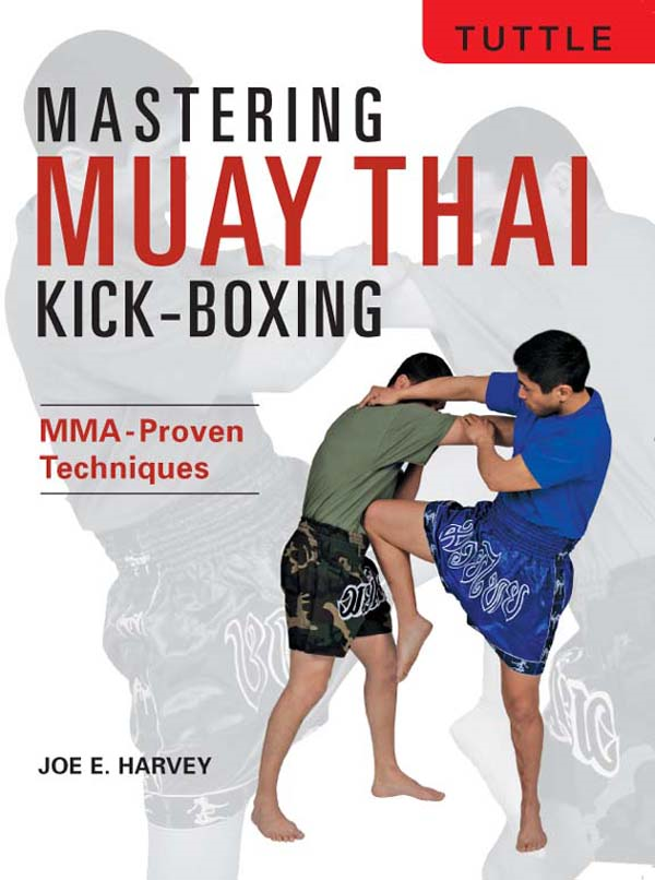 Mastering Muay Thai Kick-Boxing: MMA-Proven Techniques By: Joe E. Harvey