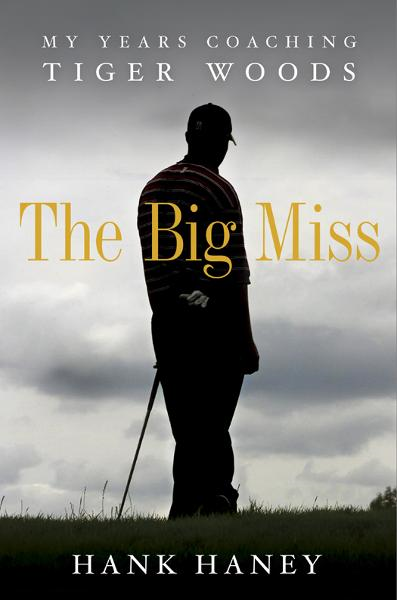 The Big Miss: My Years Coaching Tiger Woods By: Hank Haney