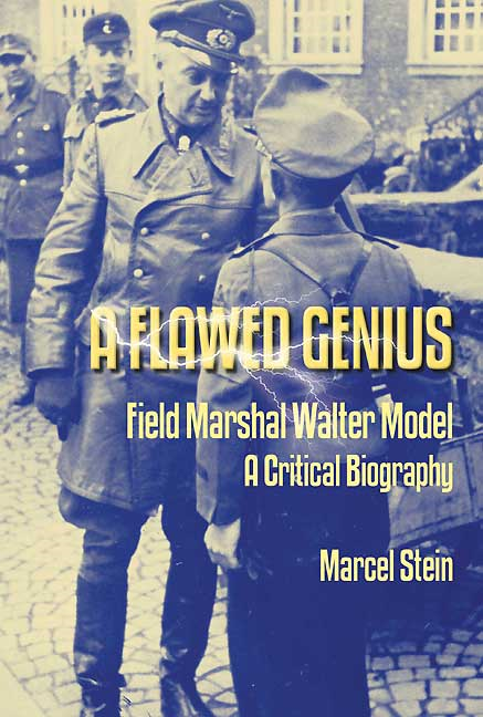 A Flawed Genius: Field Marshal Walter Model, A Critical Biography By: Stein, Marcel