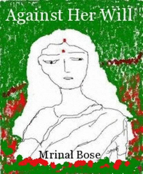 Against  Her  Will By: Mrinal Bose