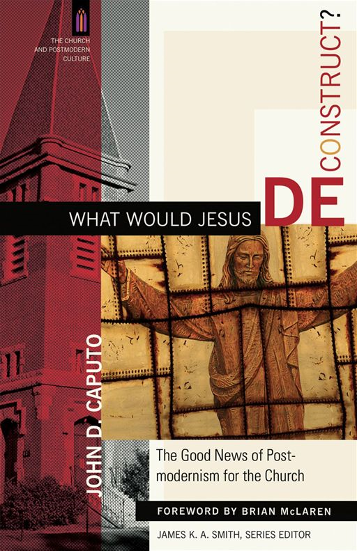 What Would Jesus Deconstruct? (The Church and Postmodern Culture) By: John D. Caputo