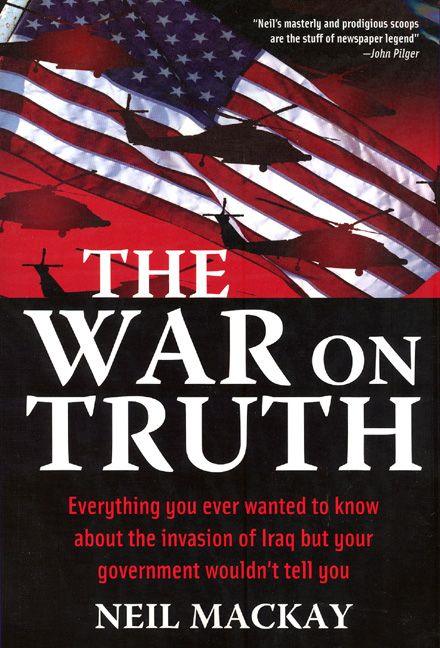 War On Truth Everything You Ever Wanted To Know About The Invasion Of Iraq But Your Government Wouldn't Tell You