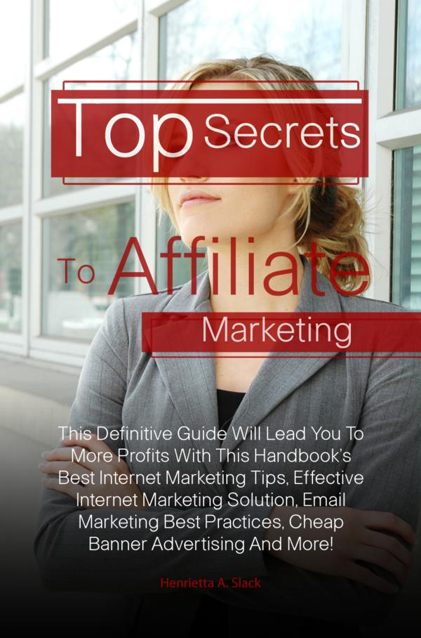 Top Secrets To Affiliate Marketing By: Henrietta A. Slack