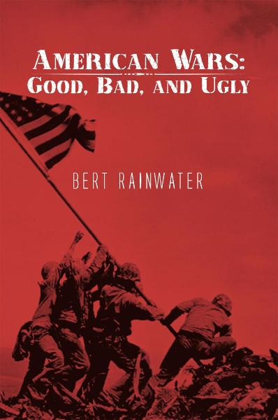 American Wars: Good, Bad, and Ugly By: Bert Rainwater