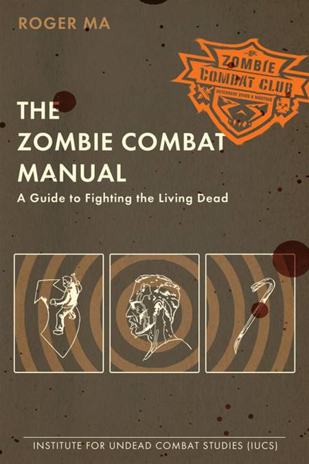 The Zombie Combat Manual: A Guide to Fighting the Living Dead By: Roger Ma