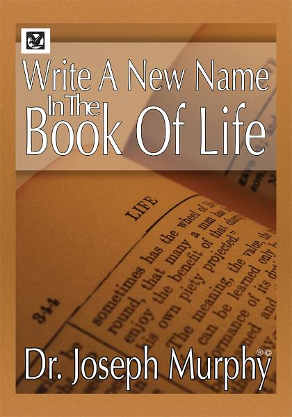 Write a New Name in the Book of Life By: Dr. Joseph Murphy
