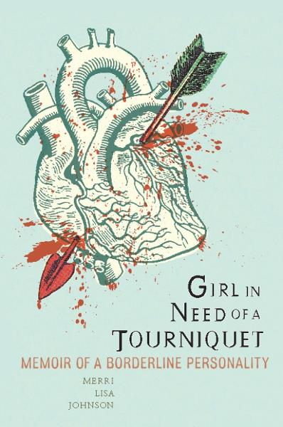 Girl in Need of a Tourniquet: Memoir of a Borderline Personality