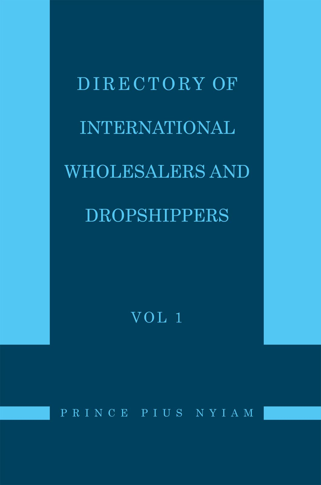 Directory of International Wholesalers and Dropshippers Vol 1 By: Prince Pius Nyiam