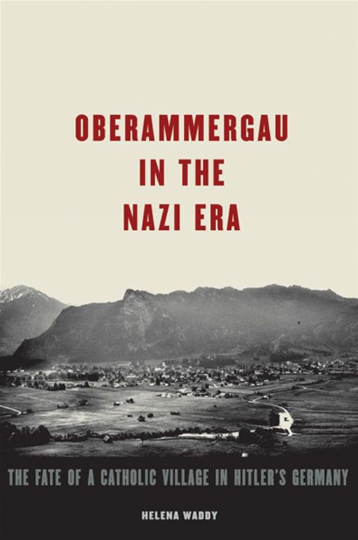 Oberammergau In The Nazi Era : The Fate Of A Catholic Village In Hitler's Germany