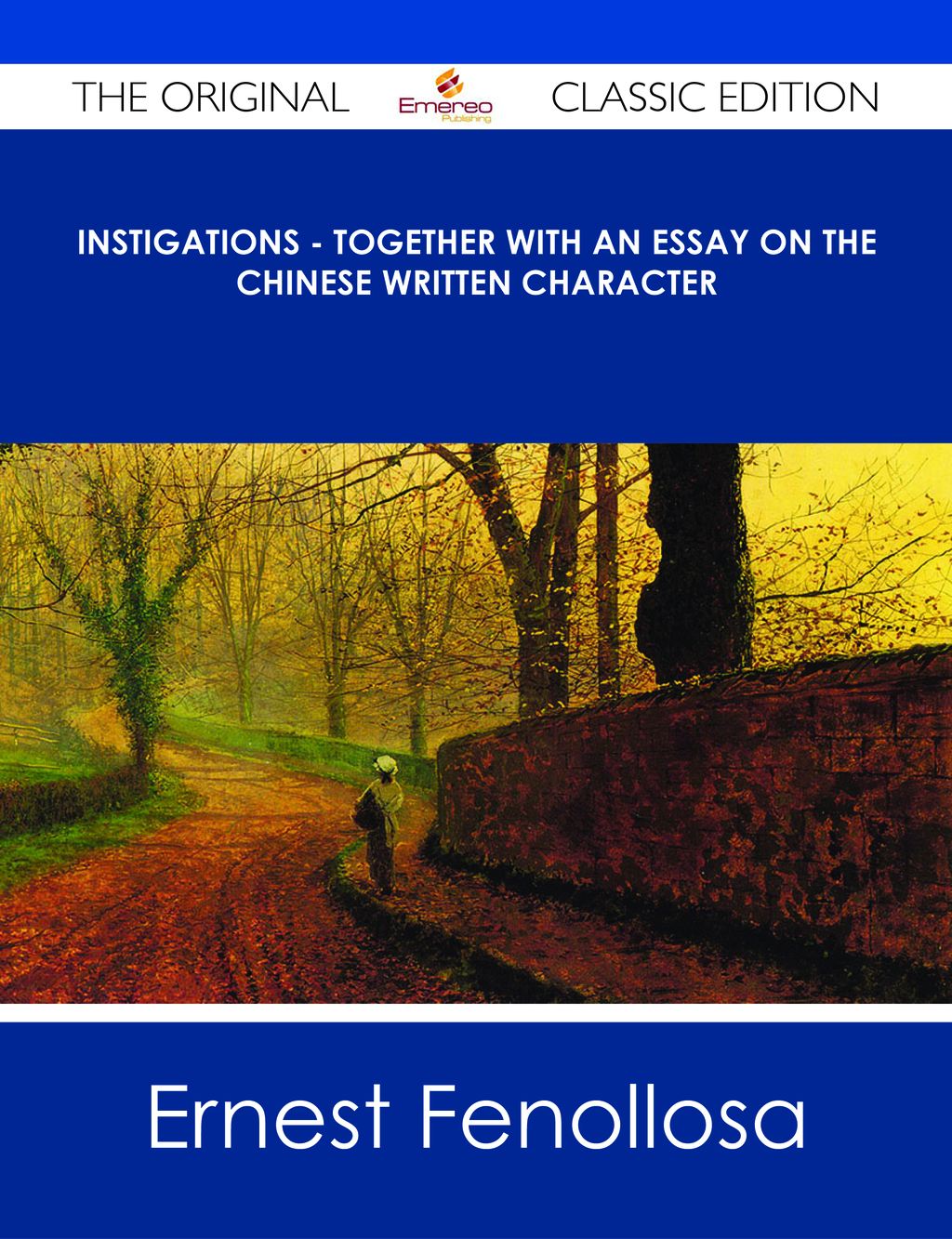 Instigations - Together with An Essay on the Chinese Written Character - The Original Classic Edition