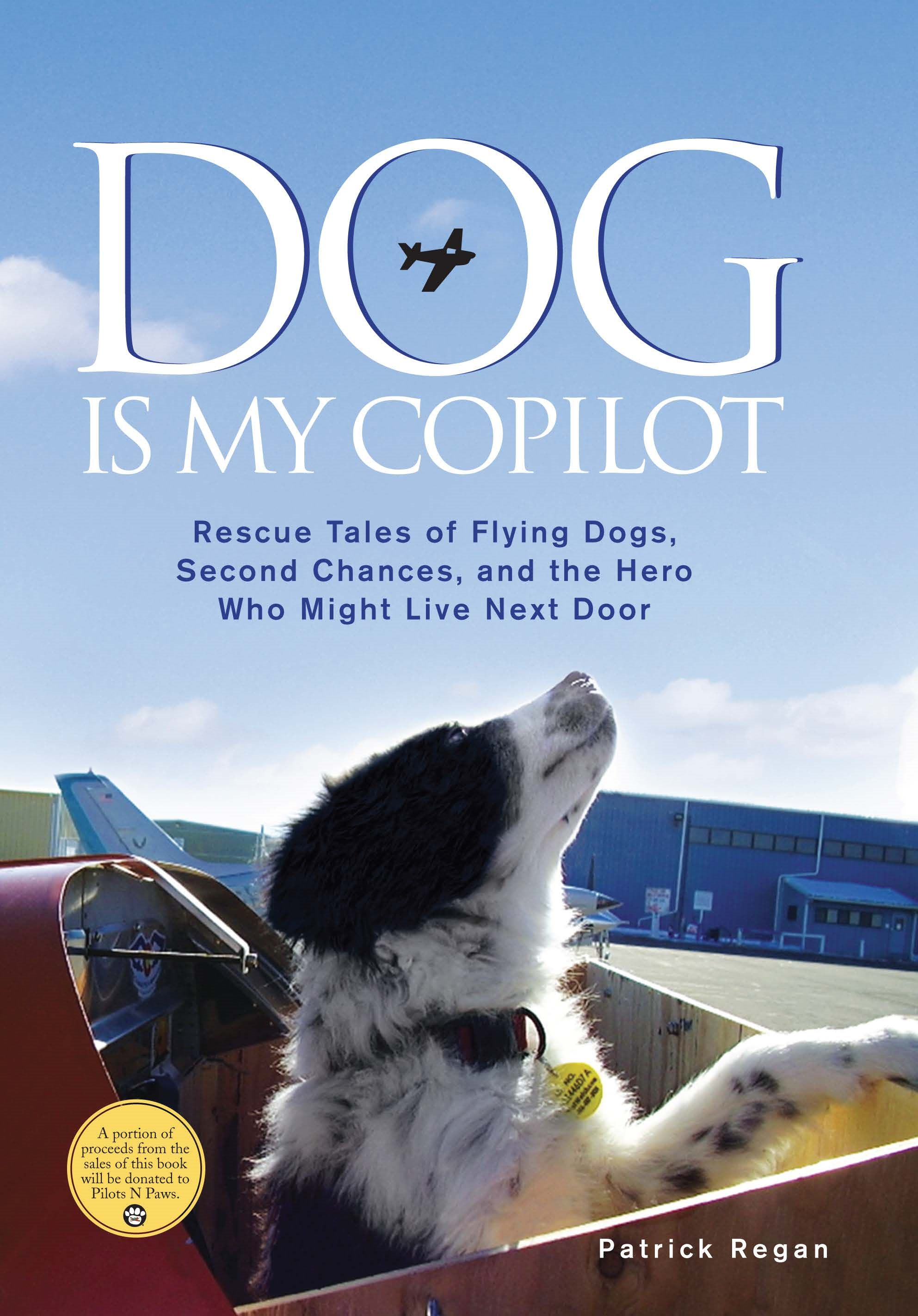 Dog Is My Copilot: Rescue Tales of Flying Dogs, Second Chances, and the Hero Who Might Live Next Door By: Patrick Regan