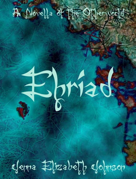 Ehriad: A Novella of the Otherworld By: Jenna Elizabeth Johnson