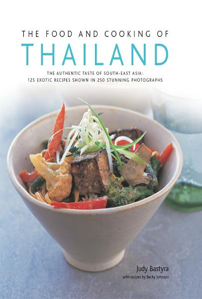 The Food and Cooking of Thailand: 125 Exotic Thai Recipes in 250 Stunning Photographs