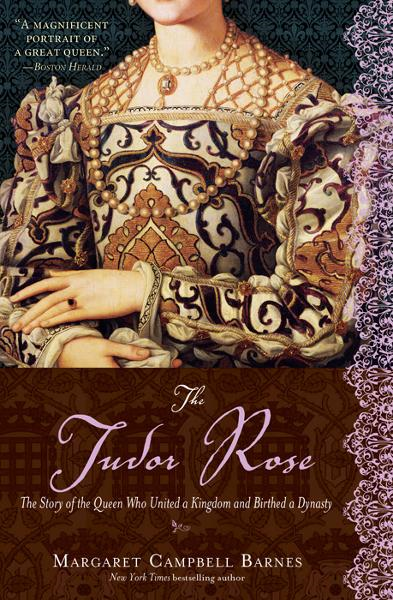 Tudor Rose: The Story of the Queen Who United a Kingdom and Birthed a Dynasty By: Margaret Campbell Barnes