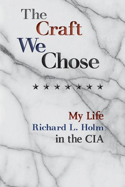 The Craft We Chose: My Life in the CIA By: Richard L. Holm