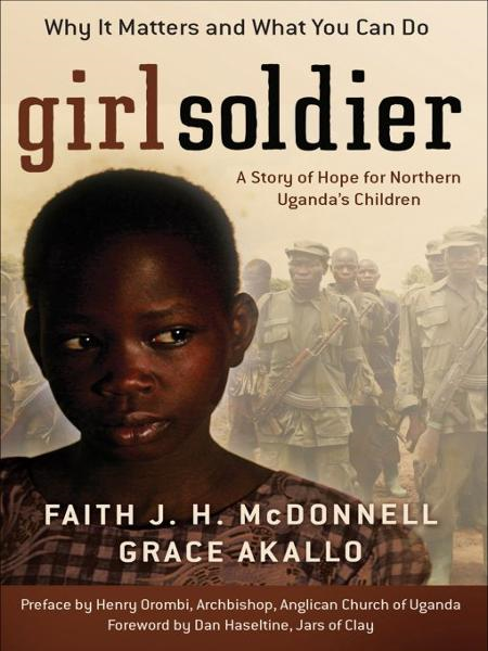 Girl Soldier: A Story of Hope for Northern Uganda's Children By: Faith J. H. McDonnell,Grace Akallo