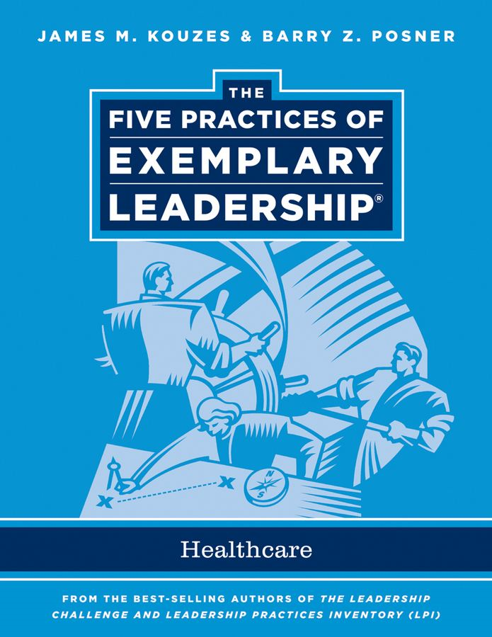 The Five Practices of Exemplary Leadership By: Barry Z. Posner,James M. Kouzes