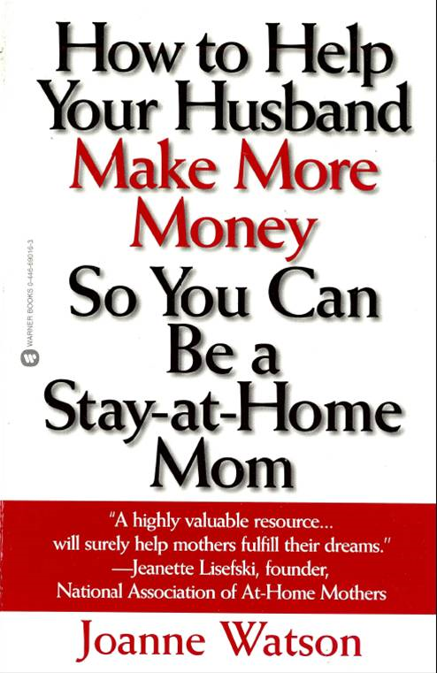 How to Help Your Husband Make More Money so You Can Be a Stay-at-Home Mom By: Joanne Watson