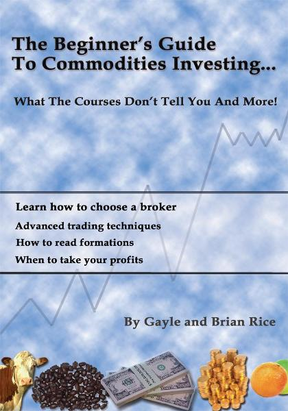 THE BEGINNERS GUIDE TO COMMODITIES INVESTING By: Gayle & Brian Rice