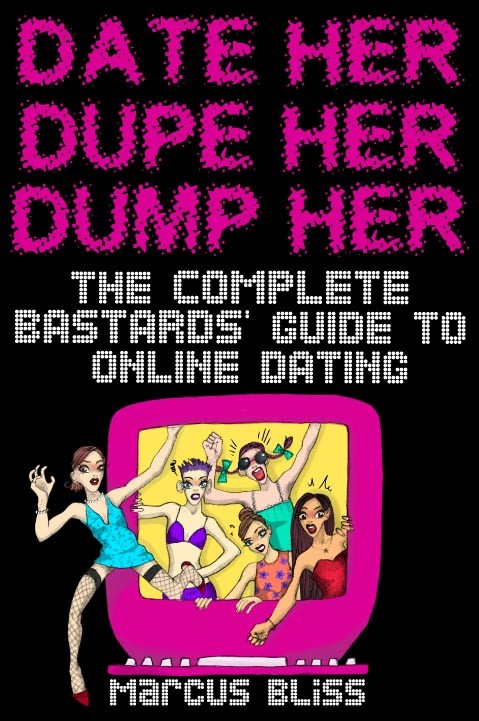 Date Her, Dupe Her, Dump Her - The Complete Bastards Guide to Internet Dating (and Beyond)