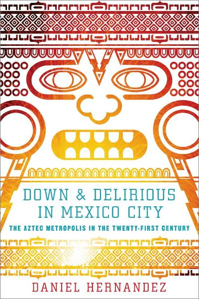 Down and Delirious in Mexico City By: Daniel Hernandez