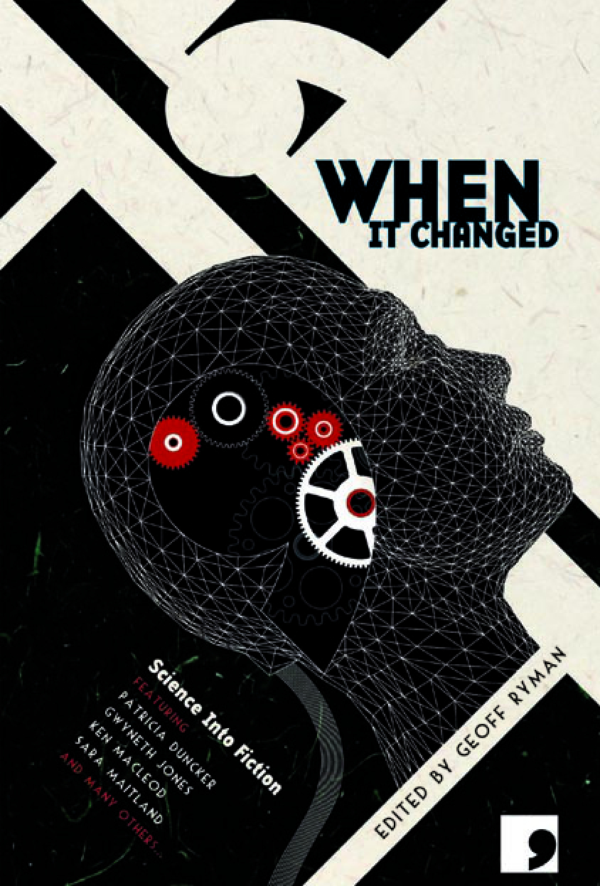 When It Changed: Science into Fiction By: Justina Robson, Paul Cornell, Sara Maitland, Ken MacLeod, Gwyneth Jones, Adam Marek, Geoff Ryman, Michael Arditti, Simon Ings, Frank Cottrell Boyce, Kit Reed, Chaz Brenchley, Liz Williams, Patricia Duncker, Adam Roberts