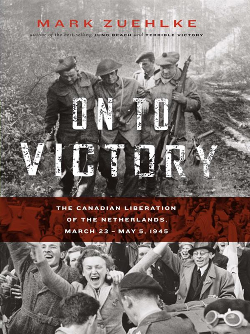 On To Victory: The Canadian Liberation of the Netherlands, March 23 to May 5, 1945 By: Mark Zuehlke