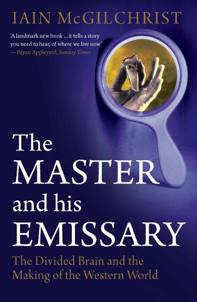 The Master and His Emissary: The Divided Brain and the Making of the Western World By: Iain McGilchrist