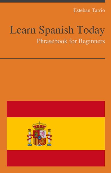Learn Spanish Today - Phrasebook For Beginners By: Esteban Tarrio